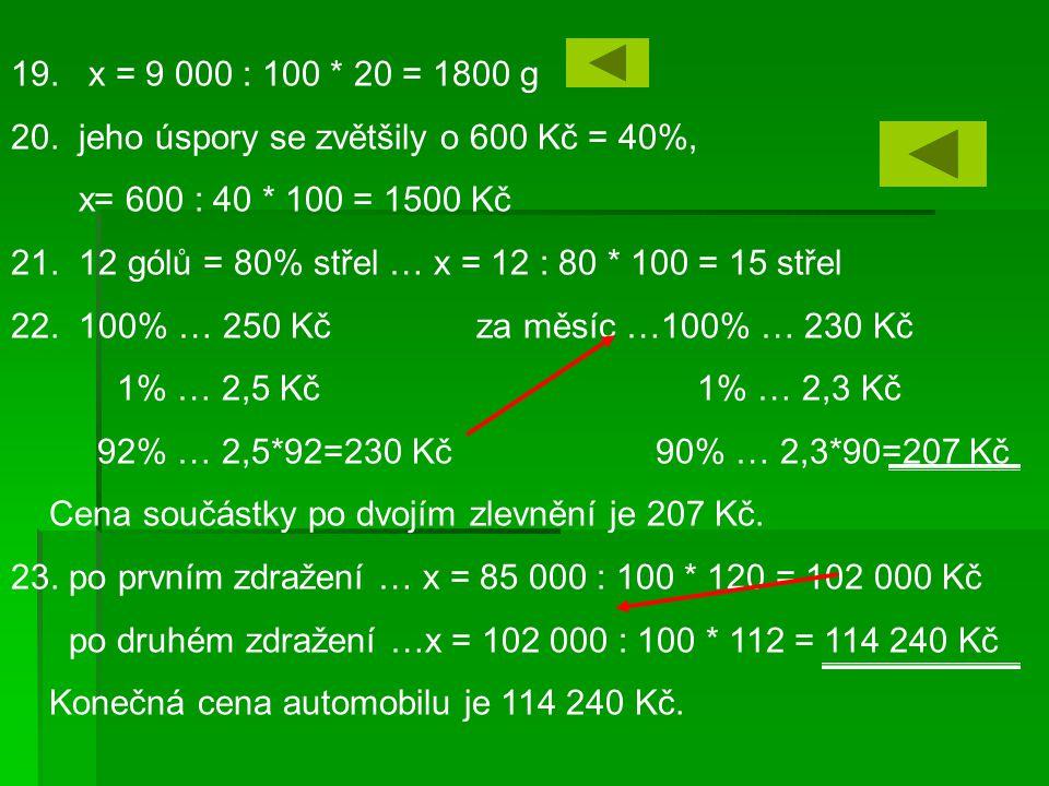 19. x = 9 000 : 100 * 20 = 1800 g 20. jeho úspory se zvětšily o 600 Kč = 40%, x= 600 : 40 * 100 = 1500 Kč 21. 12 gólů = 80% střel … x = 12 : 80 * 100