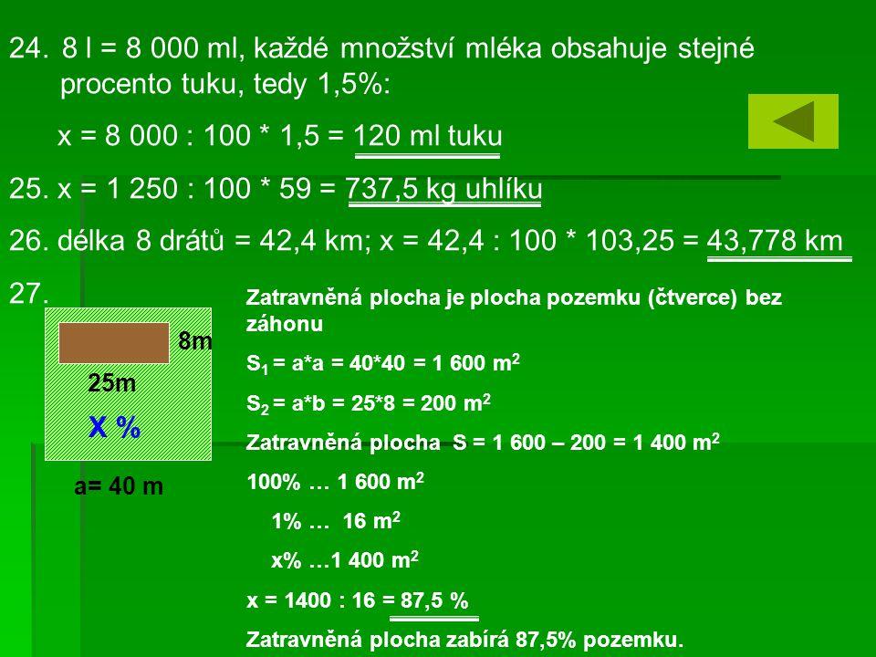 24. 8 l = 8 000 ml, každé množství mléka obsahuje stejné procento tuku, tedy 1,5%: x = 8 000 : 100 * 1,5 = 120 ml tuku 25. x = 1 250 : 100 * 59 = 737,