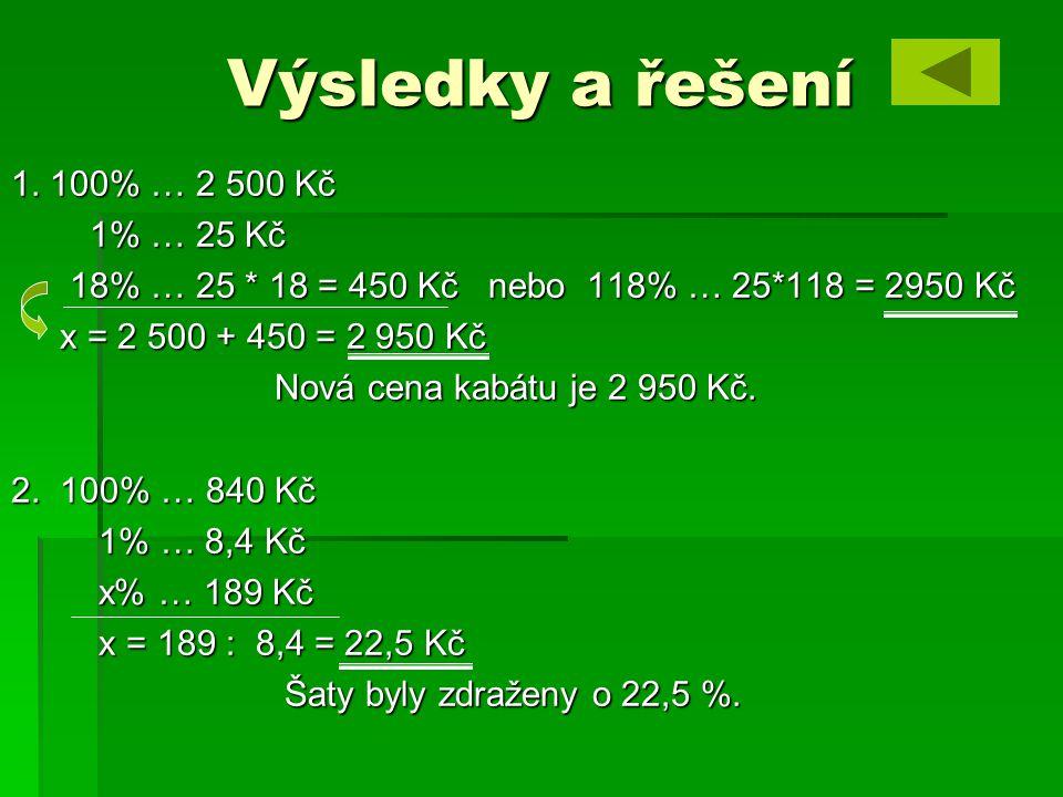 Výsledky a řešení 1. 100% … 2 500 Kč 1% … 25 Kč 1% … 25 Kč 18% … 25 * 18 = 450 Kč nebo 118% … 25*118 = 2950 Kč 18% … 25 * 18 = 450 Kč nebo 118% … 25*1