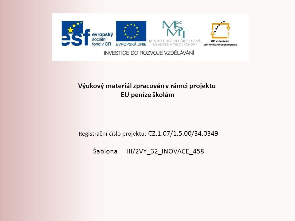 Výukový materiál zpracován v rámci projektu EU peníze školám Registrační číslo projektu: CZ.1.07/1.5.00/34.0349 Šablona III/2VY_32_INOVACE_458