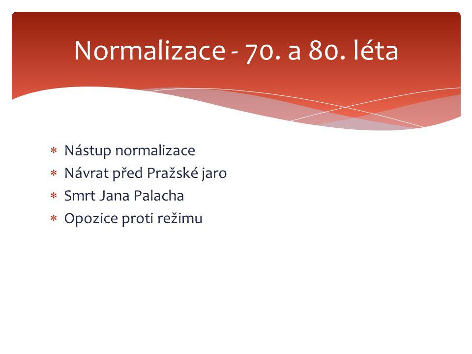  Nástup normalizace  Návrat před Pražské jaro  Smrt Jana Palacha  Opozice proti režimu Normalizace - 70. a 80. léta