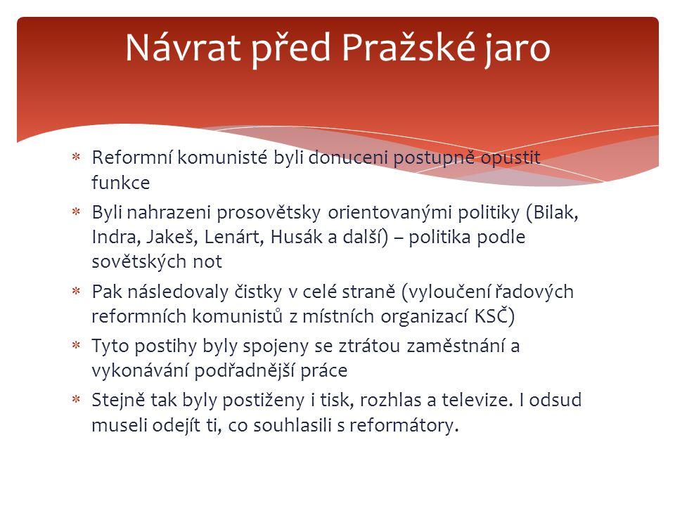  Reformní komunisté byli donuceni postupně opustit funkce  Byli nahrazeni prosovětsky orientovanými politiky (Bilak, Indra, Jakeš, Lenárt, Husák a další) – politika podle sovětských not  Pak následovaly čistky v celé straně (vyloučení řadových reformních komunistů z místních organizací KSČ)  Tyto postihy byly spojeny se ztrátou zaměstnání a vykonávání podřadnější práce  Stejně tak byly postiženy i tisk, rozhlas a televize.