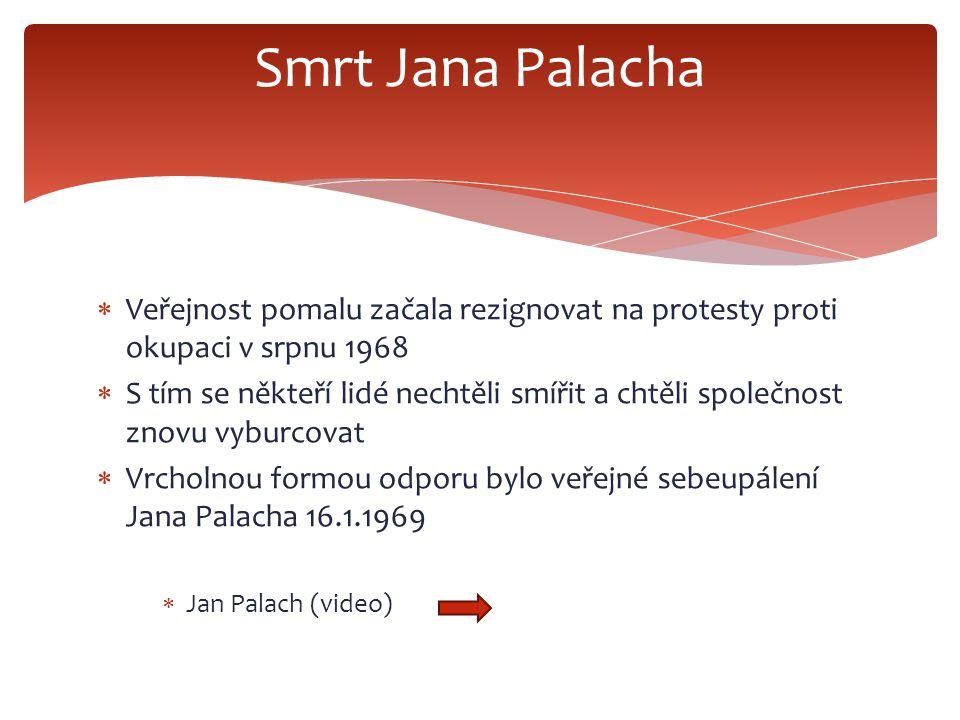  Veřejnost pomalu začala rezignovat na protesty proti okupaci v srpnu 1968  S tím se někteří lidé nechtěli smířit a chtěli společnost znovu vyburcovat  Vrcholnou formou odporu bylo veřejné sebeupálení Jana Palacha 16.1.1969  Jan Palach (video) Smrt Jana Palacha