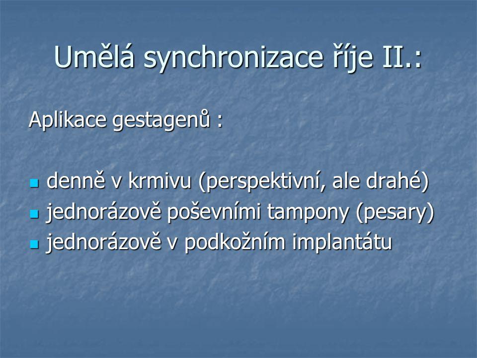 Umělá synchronizace říje II.: Aplikace gestagenů : denně v krmivu (perspektivní, ale drahé) denně v krmivu (perspektivní, ale drahé) jednorázově poševními tampony (pesary) jednorázově poševními tampony (pesary) jednorázově v podkožním implantátu jednorázově v podkožním implantátu