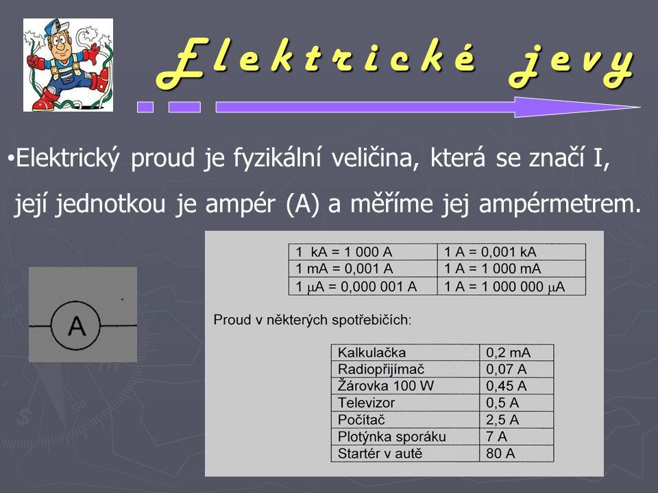E l e k t r i c k é j e v y Elektrický proud je fyzikální veličina, která se značí I, její jednotkou je ampér (A) a měříme jej ampérmetrem.