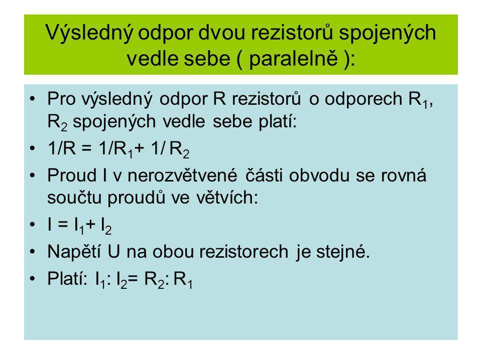 Výsledný odpor dvou rezistorů spojených vedle sebe ( paralelně ): Pro výsledný odpor R rezistorů o odporech R 1, R 2 spojených vedle sebe platí: 1/R =
