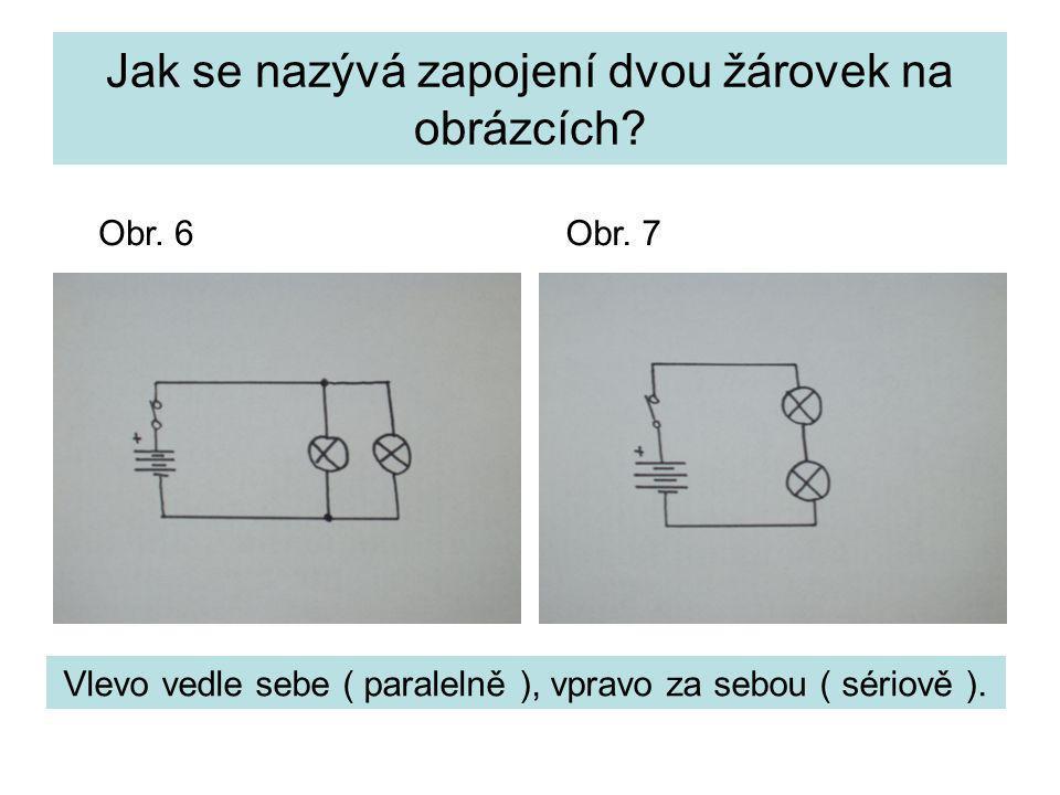Jak se nazývá zapojení dvou žárovek na obrázcích? Vlevo vedle sebe ( paralelně ), vpravo za sebou ( sériově ). Obr. 6Obr. 7