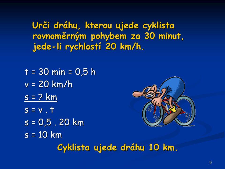 Urči dráhu, kterou ujede cyklista rovnoměrným pohybem za 30 minut, jede-li rychlostí 20 km/h.