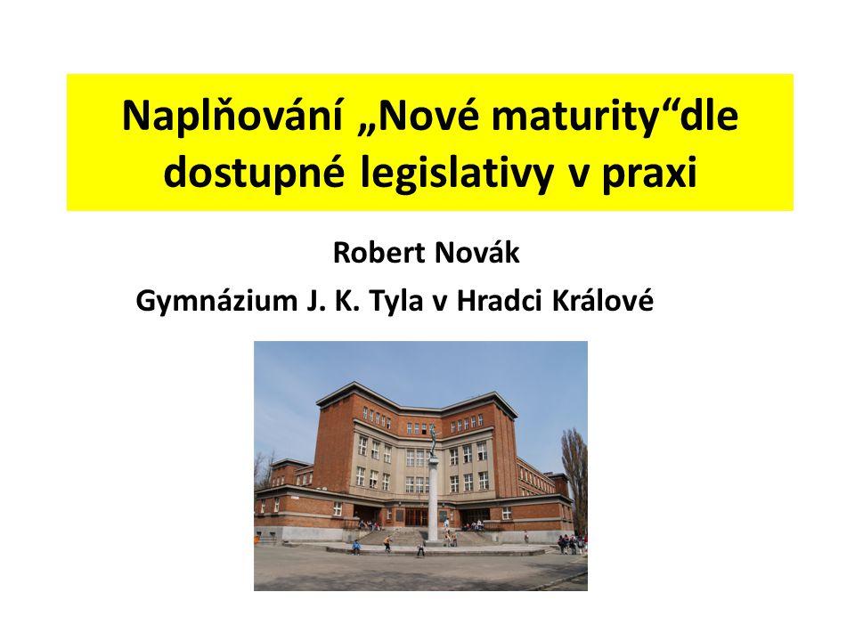 """Naplňování """"Nové maturity""""dle dostupné legislativy v praxi Robert Novák Gymnázium J. K. Tyla v Hradci Králové"""