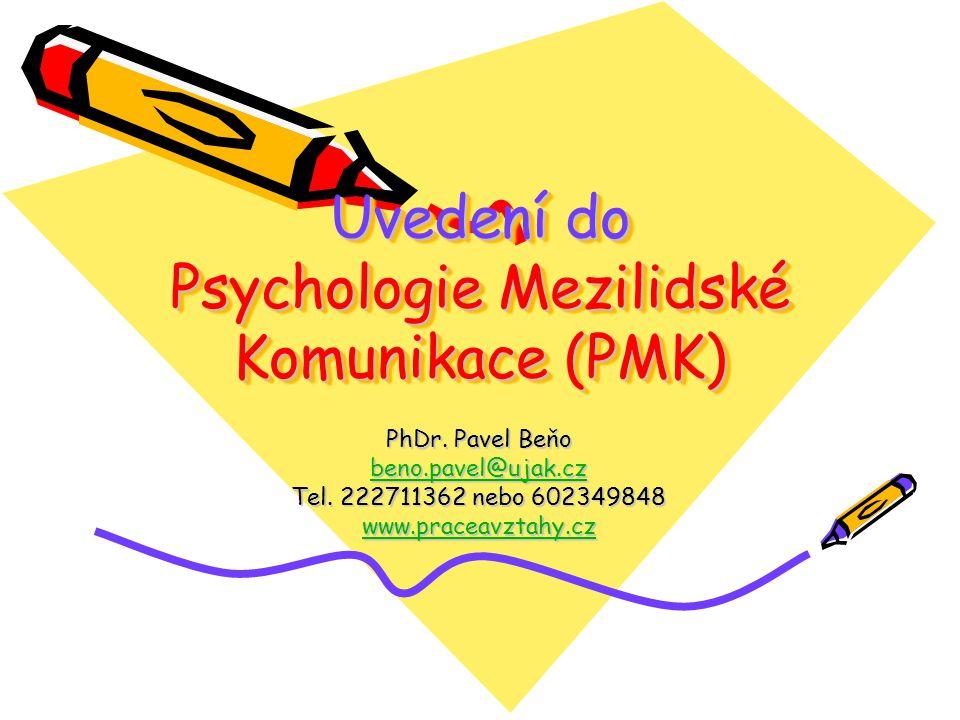 Uvedení do Psychologie Mezilidské Komunikace (PMK) PhDr. Pavel Beňo beno.pavel@ujak.cz Tel. 222711362 nebo 602349848 www.praceavztahy.cz