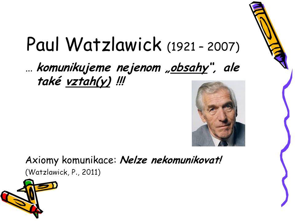 "Paul Watzlawick (1921 – 2007) … komunikujeme nejenom ""obsahy"", ale také vztah(y) !!! Axiomy komunikace: Nelze nekomunikovat! (Watzlawick, P., 2011)"
