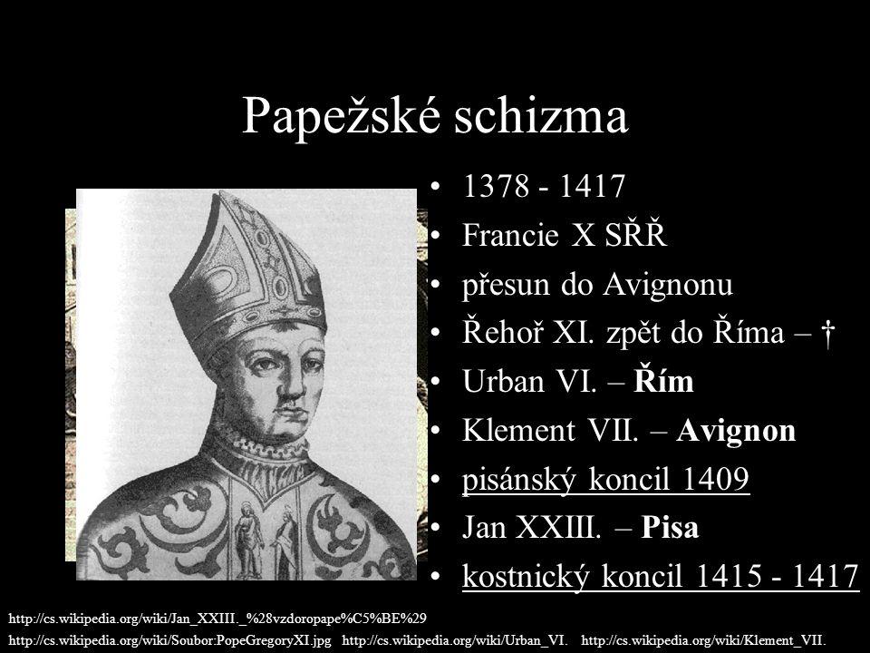Papežské schizma 1378 - 1417 Francie X SŘŘ přesun do Avignonu Řehoř XI. zpět do Říma – † Urban VI. – Řím Klement VII. – Avignon pisánský koncil 1409 J