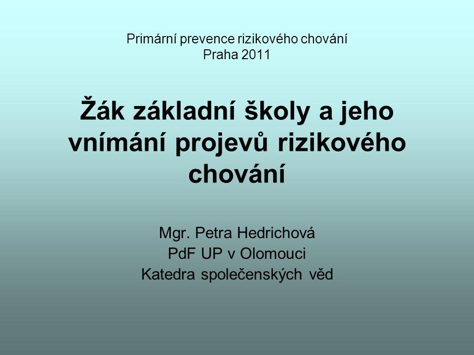 Primární prevence rizikového chování Praha 2011 Žák základní školy a jeho vnímání projevů rizikového chování Mgr. Petra Hedrichová PdF UP v Olomouci K