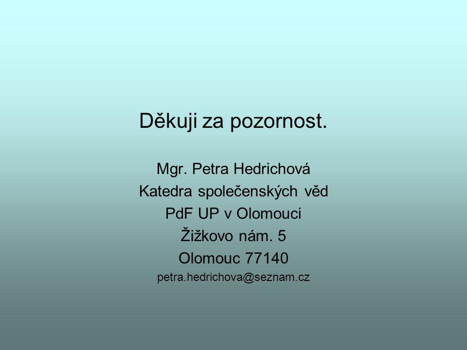 Děkuji za pozornost. Mgr. Petra Hedrichová Katedra společenských věd PdF UP v Olomouci Žižkovo nám. 5 Olomouc 77140 petra.hedrichova@seznam.cz