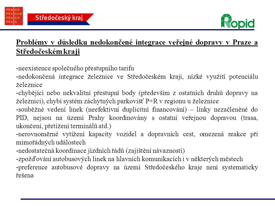 Problémy v důsledku nedokončené integrace veřejné dopravy v Praze a Středočeském kraji -neexistence společného přestupního tarifu -nedokončená integrace železnice ve Středočeském kraji, nízké využití potenciálu železnice -chybějící nebo nekvalitní přestupní body (především z ostatních druhů dopravy na železnici), chybí systém záchytných parkovišť P+R v regionu u železnice -souběžné vedení linek (neefektivní duplicitní financování) – linky nezačleněné do PID, nejsou na území Prahy koordinovány s ostatní veřejnou dopravou (trasa, ukončení, přetížení terminálů atd.) -nerovnoměrné vytížení kapacity vozidel a dopravních cest, omezená reakce při mimořádných událostech -nedostatečná koordinace jízdních řádů (zajištění návazností) -zpožďování autobusových linek na hlavních komunikacích i v některých městech -preference autobusové dopravy na území Středočeského kraje není systematicky řešena