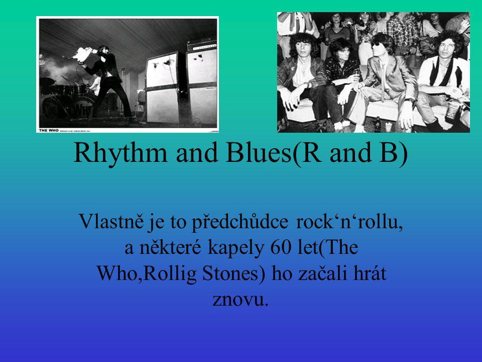 Rhythm and Blues(R and B) Vlastně je to předchůdce rock'n'rollu, a některé kapely 60 let(The Who,Rollig Stones) ho začali hrát znovu.