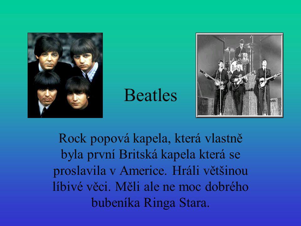 Beatles Rock popová kapela, která vlastně byla první Britská kapela která se proslavila v Americe. Hráli většinou líbivé věci. Měli ale ne moc dobrého
