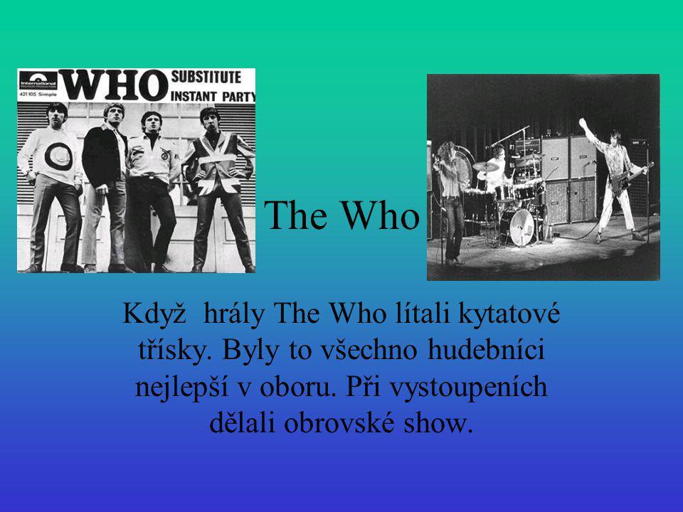 The Who Když hrály The Who lítali kytatové třísky. Byly to všechno hudebníci nejlepší v oboru. Při vystoupeních dělali obrovské show.