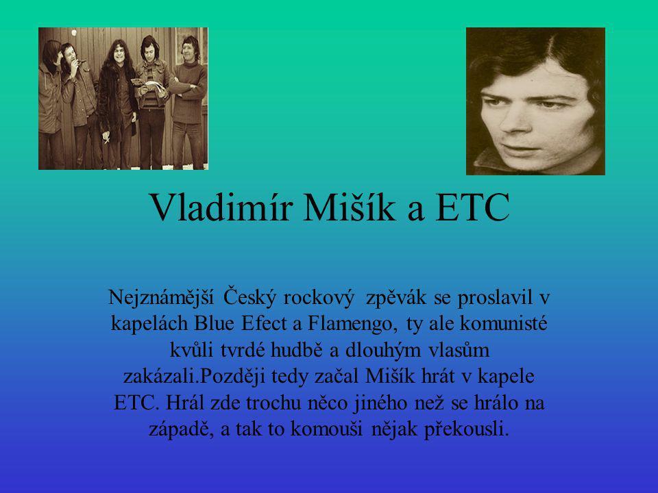 Vladimír Mišík a ETC Nejznámější Český rockový zpěvák se proslavil v kapelách Blue Efect a Flamengo, ty ale komunisté kvůli tvrdé hudbě a dlouhým vlas