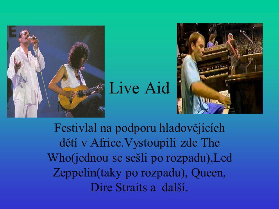 Live Aid Festivlal na podporu hladovějících dětí v Africe.Vystoupili zde The Who(jednou se sešli po rozpadu),Led Zeppelin(taky po rozpadu), Queen, Dir