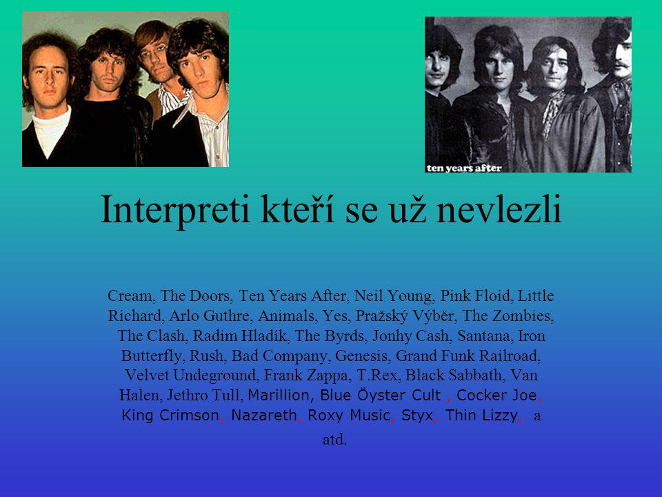 Interpreti kteří se už nevlezli Cream, The Doors, Ten Years After, Neil Young, Pink Floid, Little Richard, Arlo Guthre, Animals, Yes, Pražský Výběr, T