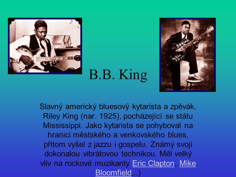 B.B. King Slavný americký bluesový kytarista a zpěvák, Riley King (nar. 1925), pocházející se státu Mississippi. Jako kytarista se pohyboval na hranic