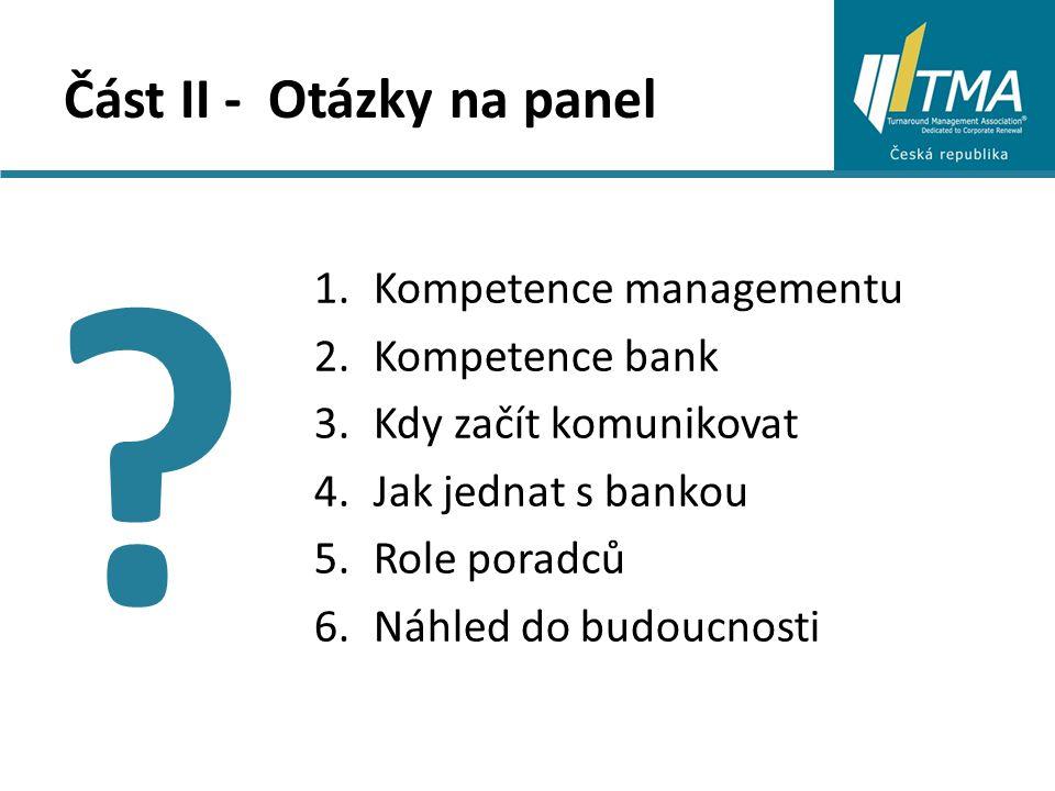 Část II - Otázky na panel 1.Kompetence managementu 2.Kompetence bank 3.Kdy začít komunikovat 4.Jak jednat s bankou 5.Role poradců 6.Náhled do budoucnosti