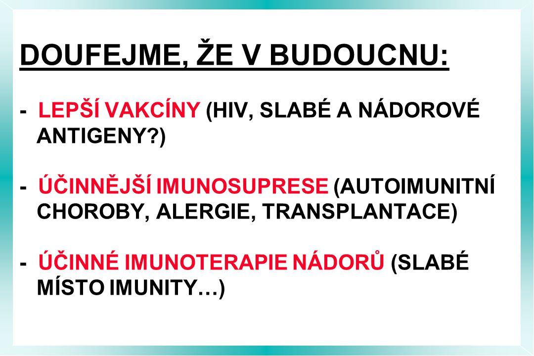 DOUFEJME, ŽE V BUDOUCNU: - LEPŠÍ VAKCÍNY (HIV, SLABÉ A NÁDOROVÉ ANTIGENY?) - ÚČINNĚJŠÍ IMUNOSUPRESE (AUTOIMUNITNÍ CHOROBY, ALERGIE, TRANSPLANTACE) - ÚČINNÉ IMUNOTERAPIE NÁDORŮ (SLABÉ MÍSTO IMUNITY…)