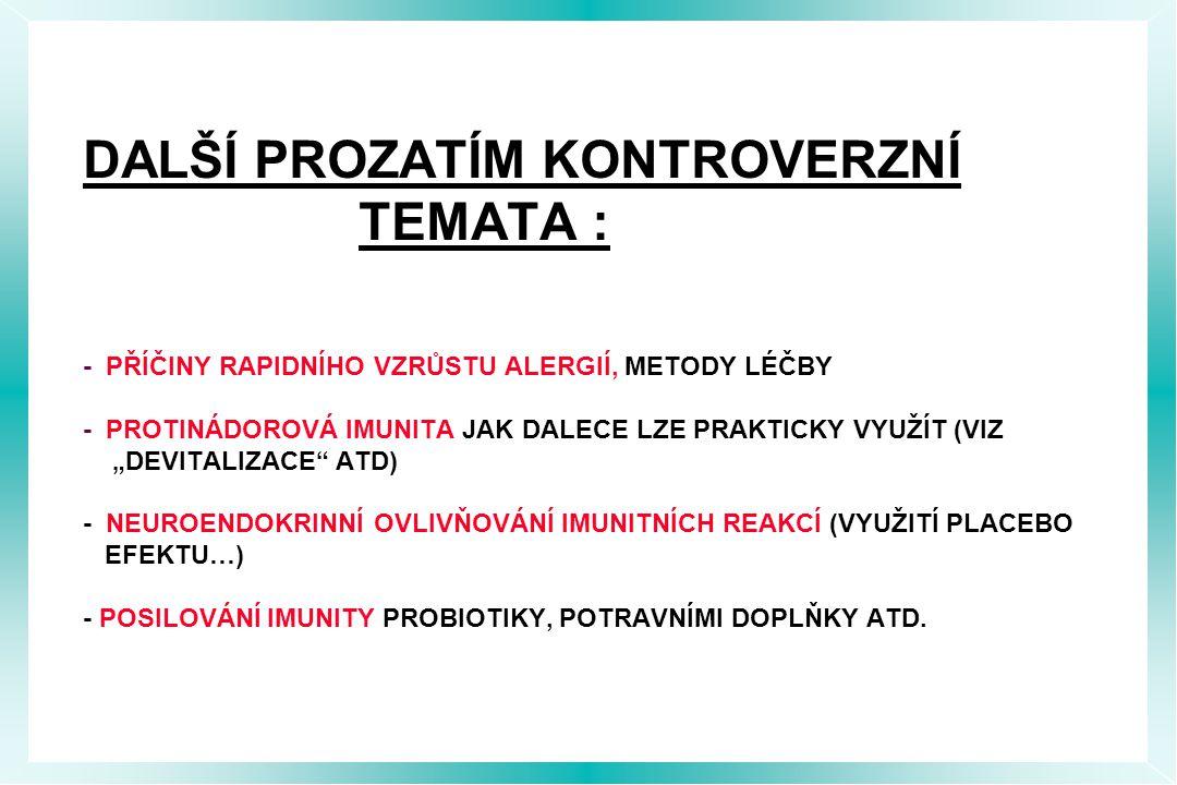 """DALŠÍ PROZATÍM KONTROVERZNÍ TEMATA : - PŘÍČINY RAPIDNÍHO VZRŮSTU ALERGIÍ, METODY LÉČBY - PROTINÁDOROVÁ IMUNITA JAK DALECE LZE PRAKTICKY VYUŽÍT (VIZ """"DEVITALIZACE ATD) - NEUROENDOKRINNÍ OVLIVŇOVÁNÍ IMUNITNÍCH REAKCÍ (VYUŽITÍ PLACEBO EFEKTU…) - POSILOVÁNÍ IMUNITY PROBIOTIKY, POTRAVNÍMI DOPLŇKY ATD."""