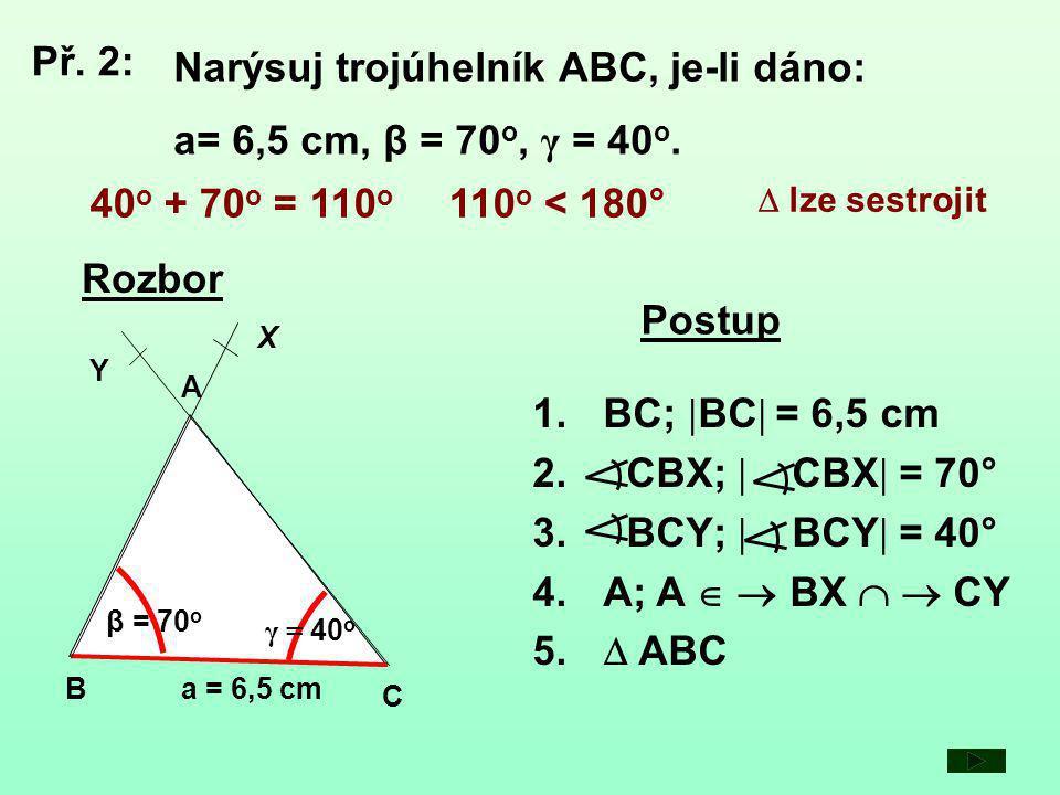 a = 6,5 cm C B β = 7 0 o A Y X γ = 40 o Rozbor Postup 1.BC;  BC  = 6,5 cm 2.