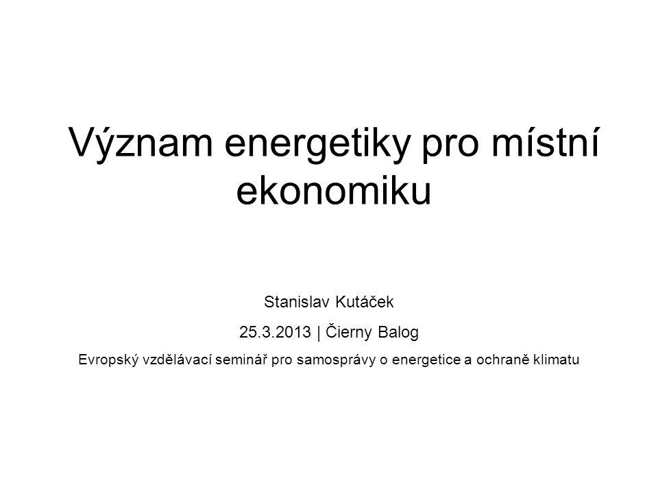 Význam energetiky pro místní ekonomiku Stanislav Kutáček 25.3.2013 | Čierny Balog Evropský vzdělávací seminář pro samosprávy o energetice a ochraně kl