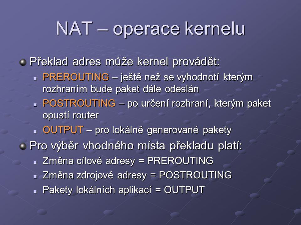 NAT – operace kernelu Překlad adres může kernel provádět: PREROUTING – ještě než se vyhodnotí kterým rozhraním bude paket dále odeslán PREROUTING – je