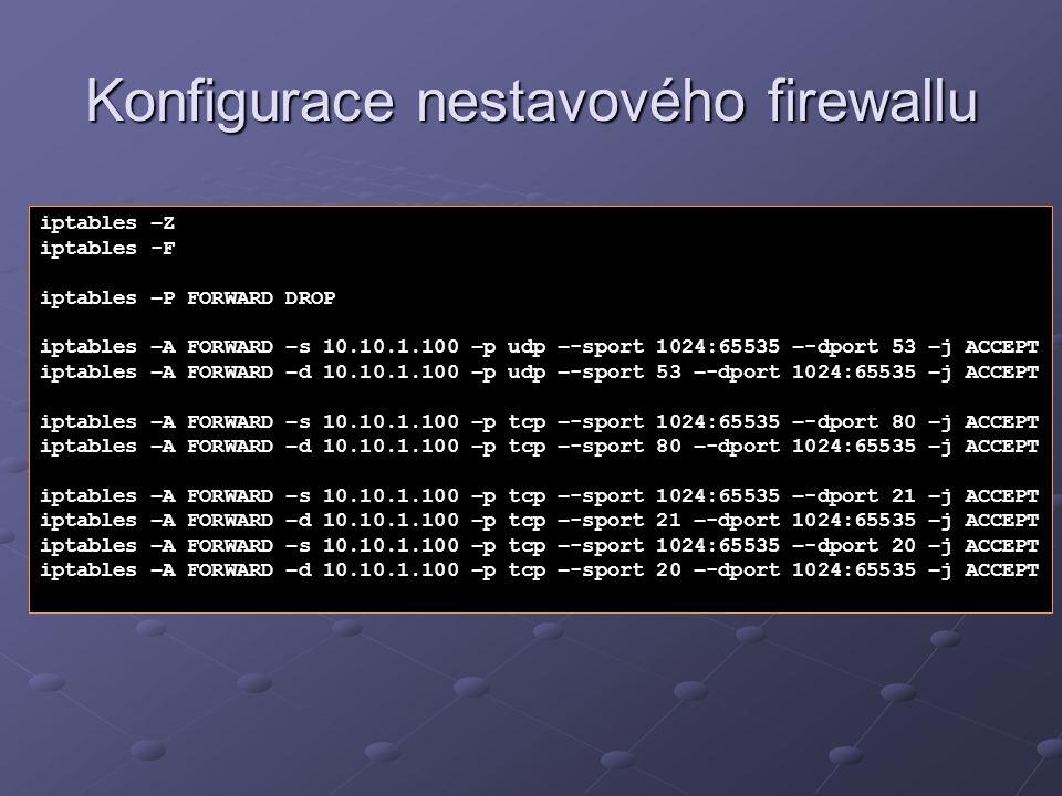 Konfigurace nestavového firewallu iptables –Z iptables -F iptables –P FORWARD DROP iptables –A FORWARD –s 10.10.1.100 –p udp –-sport 1024:65535 –-dpor