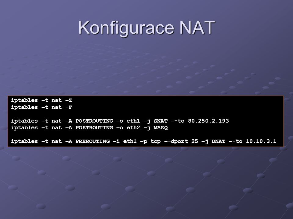 Konfigurace NAT iptables –t nat –Z iptables –t nat -F iptables –t nat –A POSTROUTING –o eth1 –j SNAT –-to 80.250.2.193 iptables –t nat –A POSTROUTING