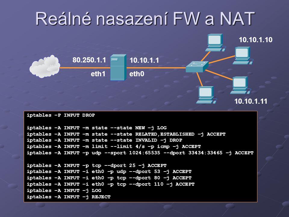Reálné nasazení FW a NAT 10.10.1.1 80.250.1.1 iptables –P INPUT DROP iptables –A INPUT –m state –-state NEW –j LOG iptables –A INPUT –m state --state