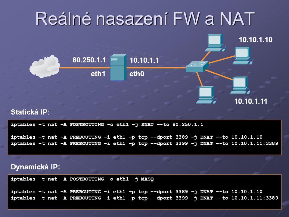 Reálné nasazení FW a NAT 10.10.1.1 80.250.1.1 iptables –t nat –A POSTROUTING –o eth1 –j SNAT –-to 80.250.1.1 iptables –t nat –A PREROUTING –i eth1 –p