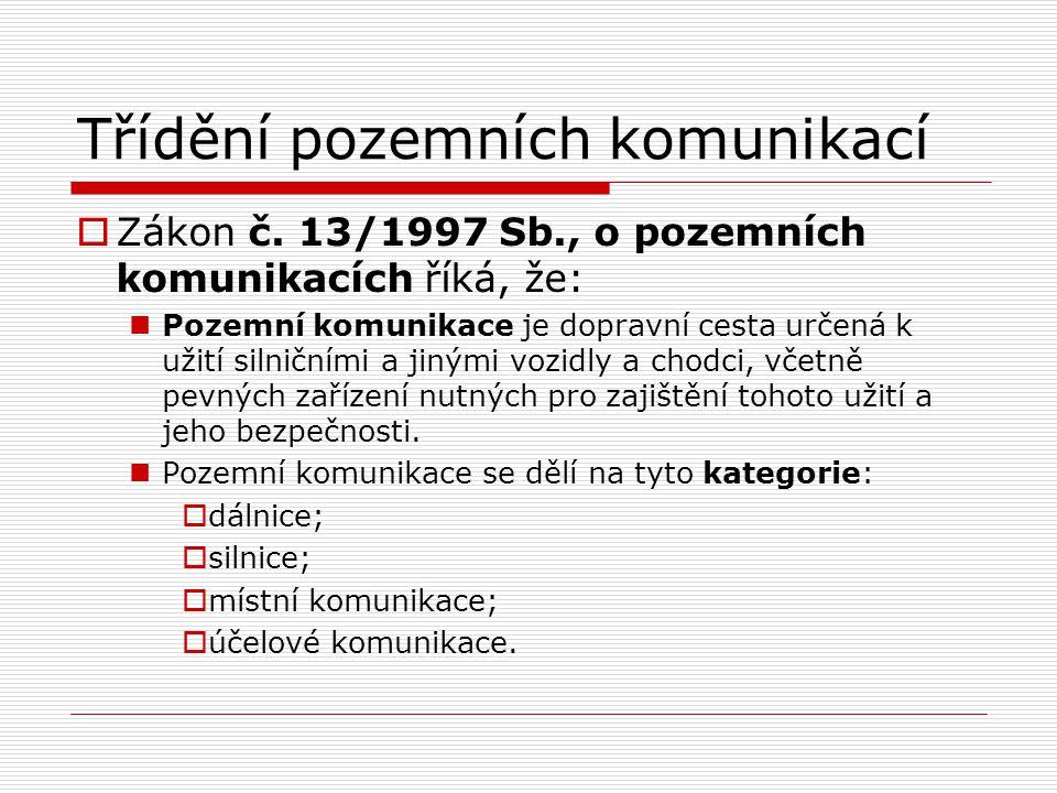 Třídění pozemních komunikací  Zákon č. 13/1997 Sb., o pozemních komunikacích říká, že: Pozemní komunikace je dopravní cesta určená k užití silničními