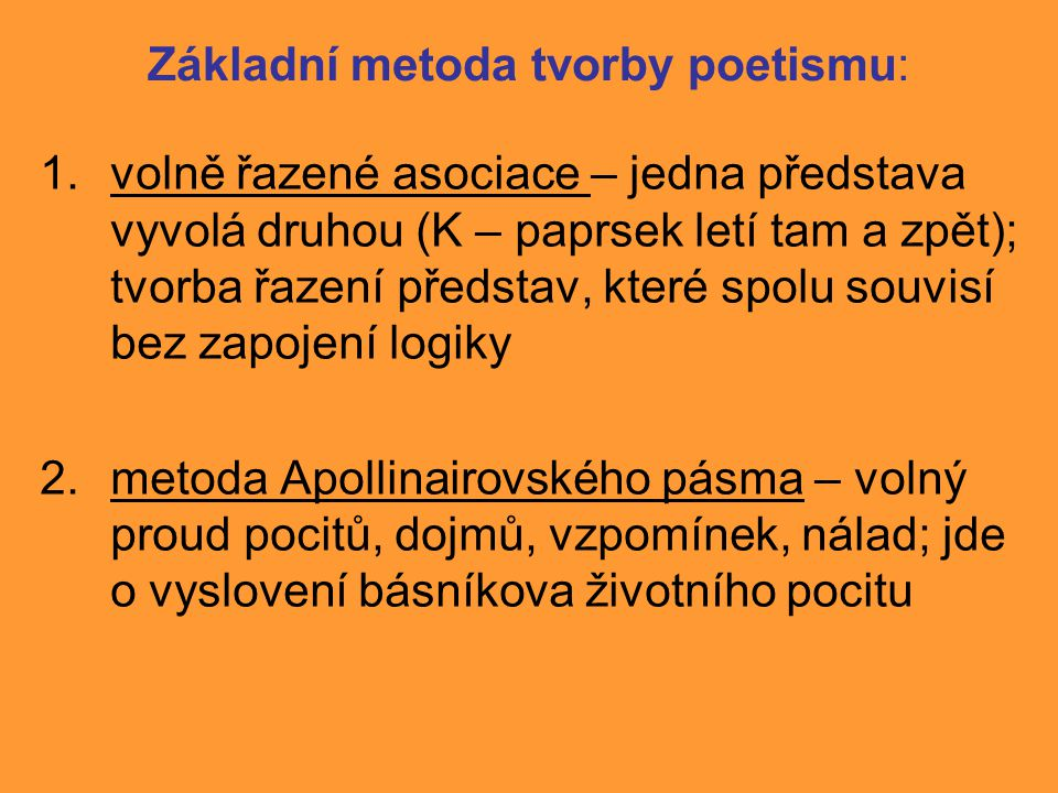 Základní metoda tvorby poetismu: 1.volně řazené asociace – jedna představa vyvolá druhou (K – paprsek letí tam a zpět); tvorba řazení představ, které spolu souvisí bez zapojení logiky 2.metoda Apollinairovského pásma – volný proud pocitů, dojmů, vzpomínek, nálad; jde o vyslovení básníkova životního pocitu