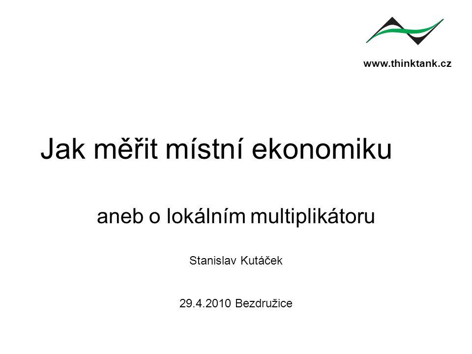 www.thinktank.cz Jak měřit místní ekonomiku aneb o lokálním multiplikátoru Stanislav Kutáček 29.4.2010 Bezdružice