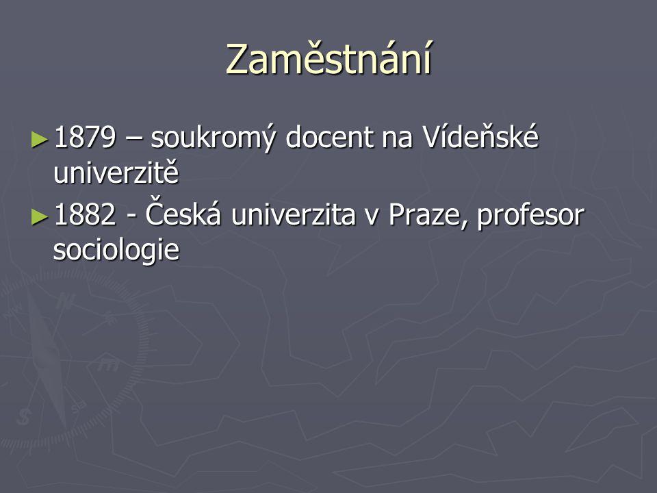 Zaměstnání ► 1879 – soukromý docent na Vídeňské univerzitě ► 1882 - Česká univerzita v Praze, profesor sociologie