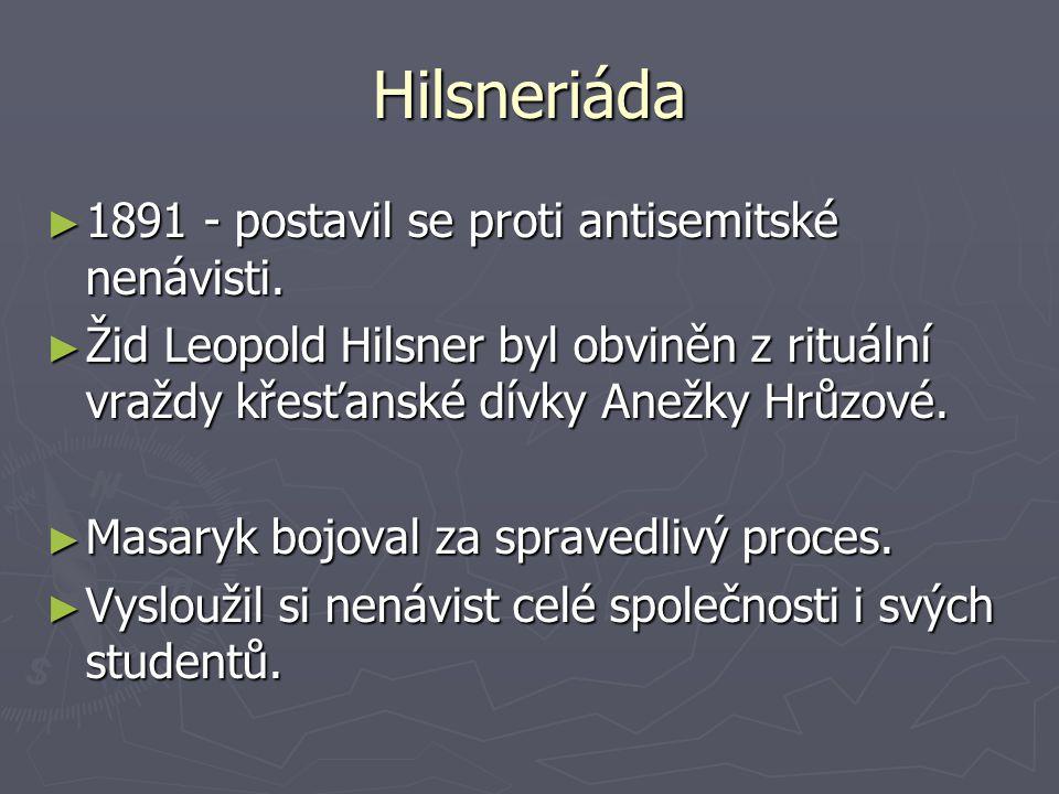 Hilsneriáda ► 1891 - postavil se proti antisemitské nenávisti. ► Žid Leopold Hilsner byl obviněn z rituální vraždy křesťanské dívky Anežky Hrůzové. ►