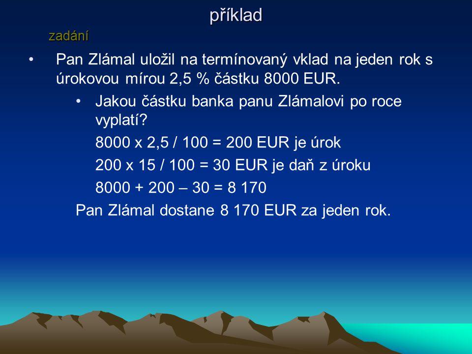 příklad Pan Zlámal uložil na termínovaný vklad na jeden rok s úrokovou mírou 2,5 % částku 8000 EUR.