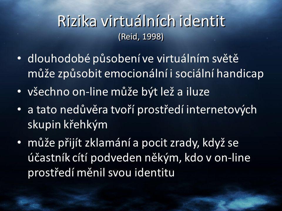 Rizika virtuálních identit (Reid, 1998) dlouhodobé působení ve virtuálním světě může způsobit emocionální i sociální handicap všechno on-line může být