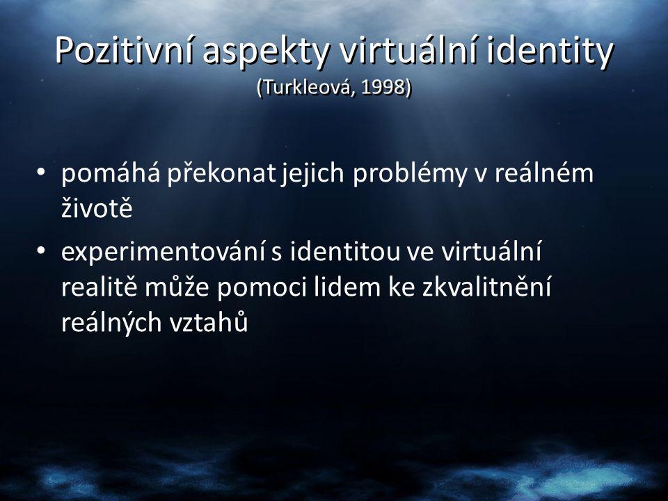 Pozitivní aspekty virtuální identity (Turkleová, 1998) pomáhá překonat jejich problémy v reálném životě experimentování s identitou ve virtuální reali