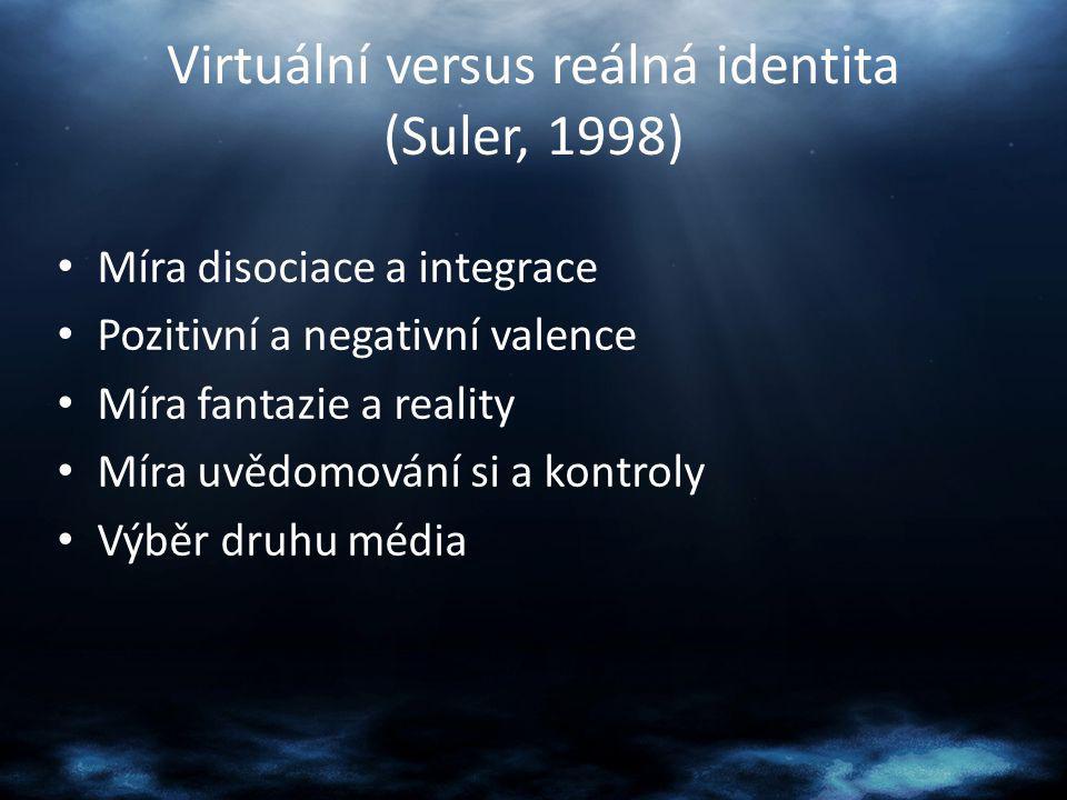 Virtuální versus reálná identita (Suler, 1998) Míra disociace a integrace Pozitivní a negativní valence Míra fantazie a reality Míra uvědomování si a