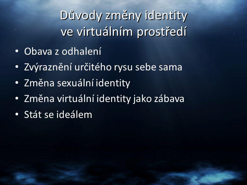 Důvody změny identity ve virtuálním prostředí Obava z odhalení Zvýraznění určitého rysu sebe sama Změna sexuální identity Změna virtuální identity jak