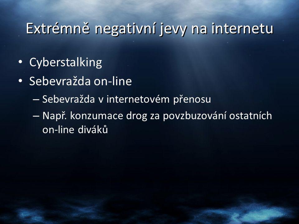 Extrémně negativní jevy na internetu Cyberstalking Sebevražda on-line – Sebevražda v internetovém přenosu – Např. konzumace drog za povzbuzování ostat