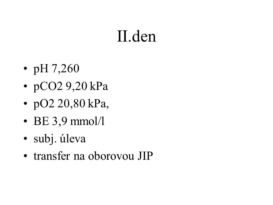 II.den pH 7,260 pCO2 9,20 kPa pO2 20,80 kPa, BE 3,9 mmol/l subj. úleva transfer na oborovou JIP