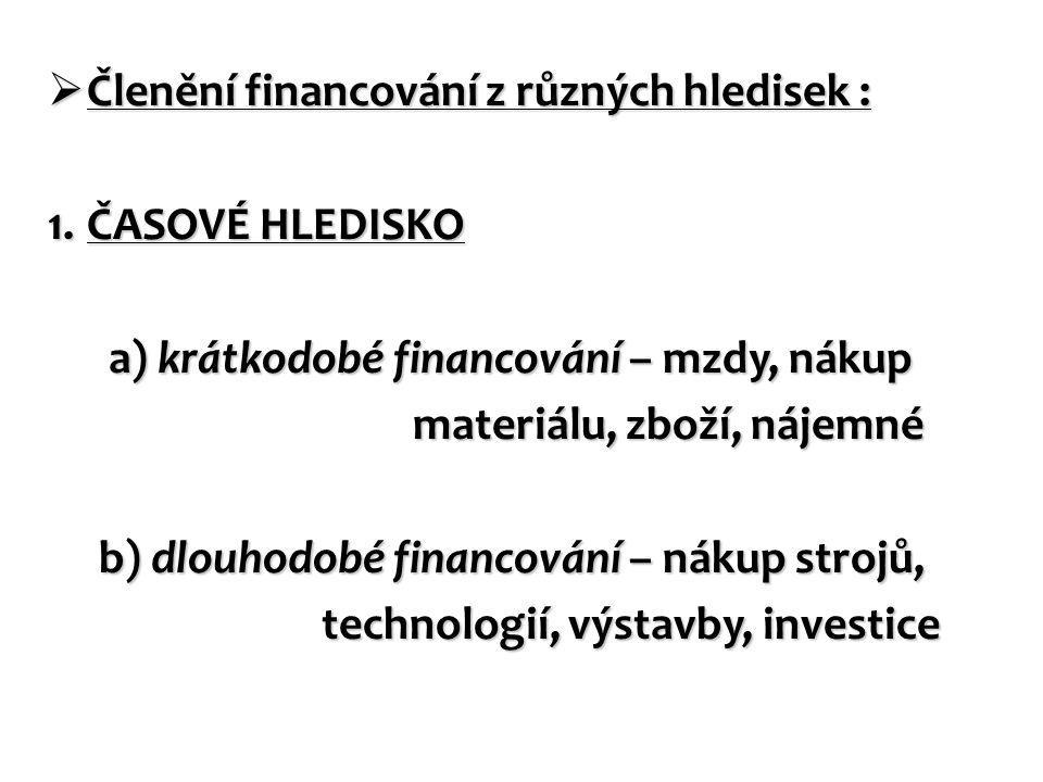  Členění financování z různých hledisek : 1.ČASOVÉ HLEDISKO a) krátkodobé financování – mzdy, nákup a) krátkodobé financování – mzdy, nákup materiálu, zboží, nájemné materiálu, zboží, nájemné b) dlouhodobé financování – nákup strojů, b) dlouhodobé financování – nákup strojů, technologií, výstavby, investice technologií, výstavby, investice
