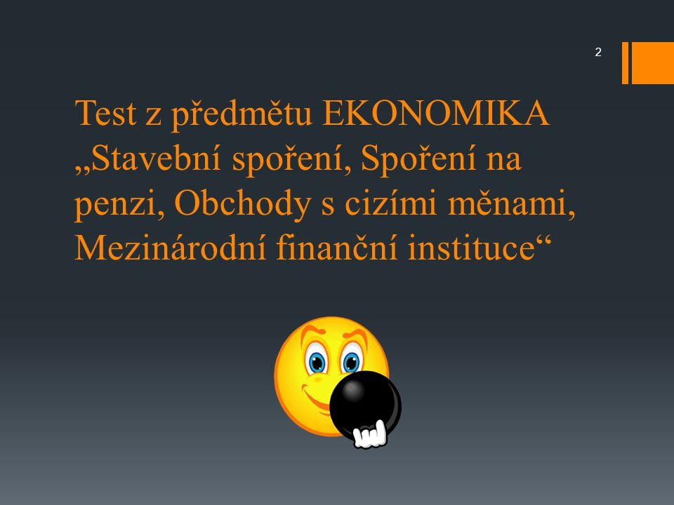 """Test z předmětu EKONOMIKA """"Stavební spoření, Spoření na penzi, Obchody s cizími měnami, Mezinárodní finanční instituce 2"""